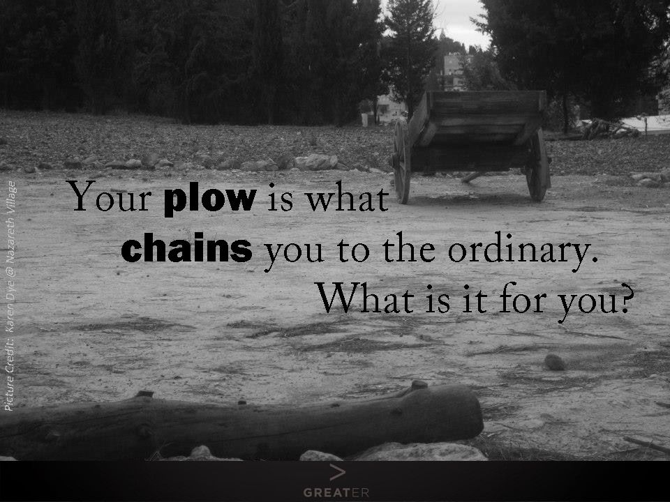 """""""Your plow is what chains you to the ordinary."""""""